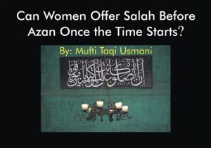 Can Women Offer Salah Before Azan Once the Time Starts? By Mufti Taqi Usmani