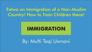 Fatwa on Emigration of a Non-Muslim Country? How to Raise Children there? By Mufti Taqi Usmani