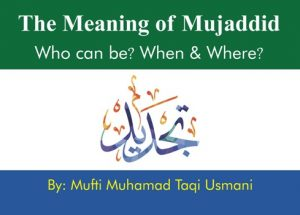 The Meaning of Mujaddid, Who can be? When and Where? By Mufti Taqi Usmani