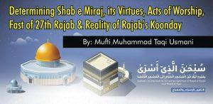 Determining Shab e Miraj, its Virtues, Acts of Worship, Fast of 27th Rajab & Reality of Koonday, By Mufti Muhammad Taqi Usmani